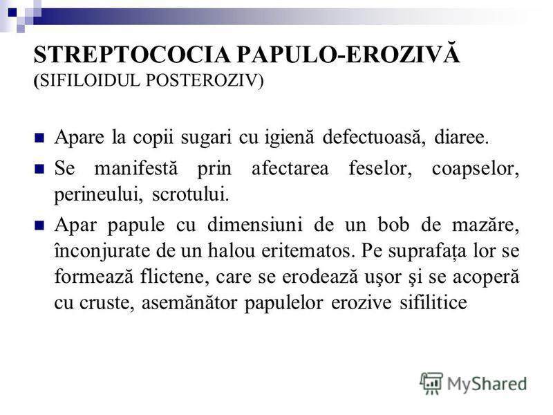 STREPTOCOCIA PAPULO-EROZIVĂ (SIFILOIDUL POSTEROZIV) Apare la copii sugari cu igienă defectuoasă, diaree. Se manifestă prin afectarea feselor, coapselor, perineului, scrotului. Apar papule cu dimensiuni de un bob de mazăre, înconjurate de un halou eri