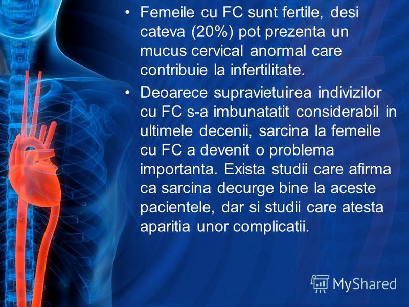 Femeile cu FC sunt fertile, desi cateva (20%) pot prezenta un mucus cervical anormal care contribuie la infertilitate. Deoarece supravietuirea indivizilor cu FC s-a imbunatatit considerabil in ultimele decenii, sarcina la femeile cu FC a devenit o pr