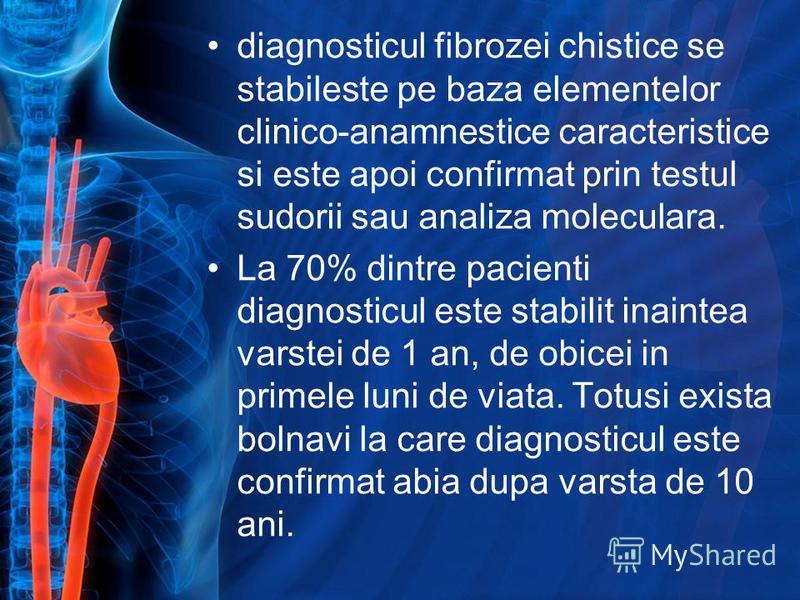 diagnosticul fibrozei chistice se stabileste pe baza elementelor clinico-anamnestice caracteristice si este apoi confirmat prin testul sudorii sau analiza moleculara. La 70% dintre pacienti diagnosticul este stabilit inaintea varstei de 1 an, de obic