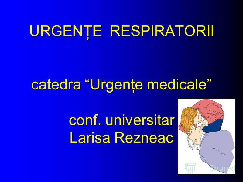 URGENŢE RESPIRATORII catedra Urgenţe medicale conf. universitar Larisa Rezneac