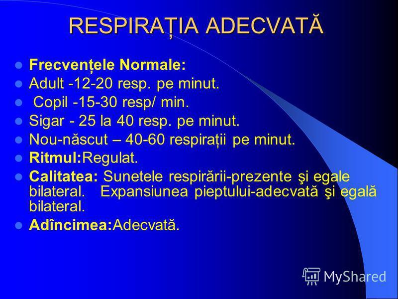 RESPIRAŢIA ADECVATĂ Frecvenţele Normale: Adult -12-20 resp. pe minut. Copil -15-30 resp/ min. Sigar - 25 la 40 resp. pe minut. Nou-născut – 40-60 respiraţii pe minut. Ritmul:Regulat. Calitatea: Sunetele respirării-prezente şi egale bilateral. Expansi