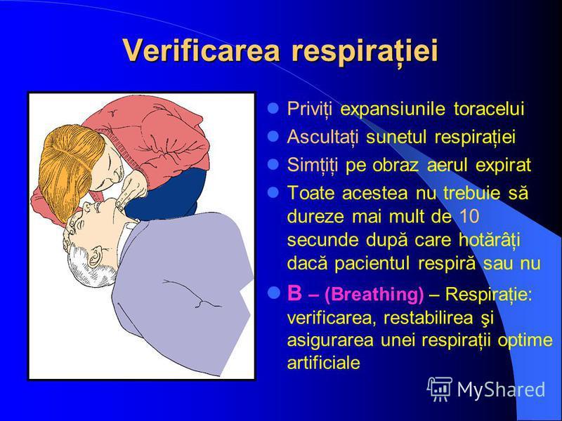 Verificarea respiraţiei Priviţi expansiunile toracelui Ascultaţi sunetul respiraţiei Simţiţi pe obraz aerul expirat Toate acestea nu trebuie să dureze mai mult de 10 secunde după care hotărâţi dacă pacientul respiră sau nu B – (Breathing) – Respiraţi