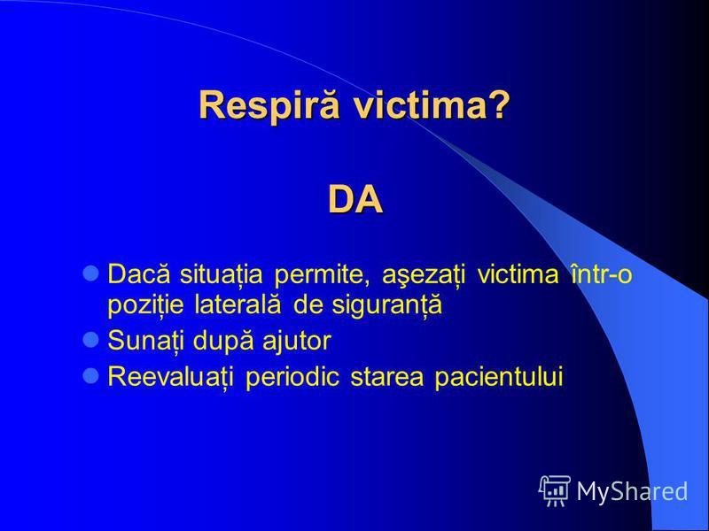 Respiră victima? DA Dacă situaţia permite, aşezaţi victima într-o poziţie laterală de siguranţă Sunaţi după ajutor Reevaluaţi periodic starea pacientului