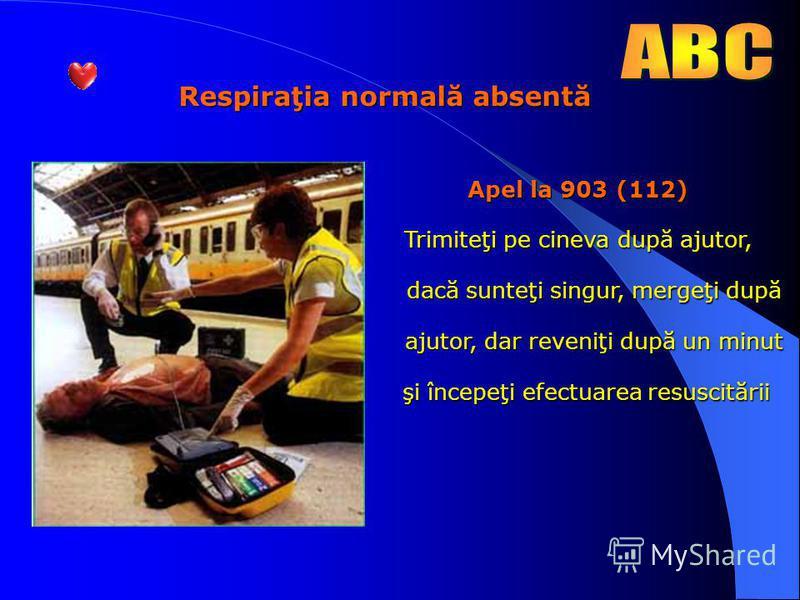 Respiraţia normală absentă Apel la 903 (112) Trimiteţi pe cineva după ajutor, dacă sunteţi singur, mergeţi după dacă sunteţi singur, mergeţi după ajutor, dar reveniţi după un minut ajutor, dar reveniţi după un minut şi începeţi efectuarea resuscitări