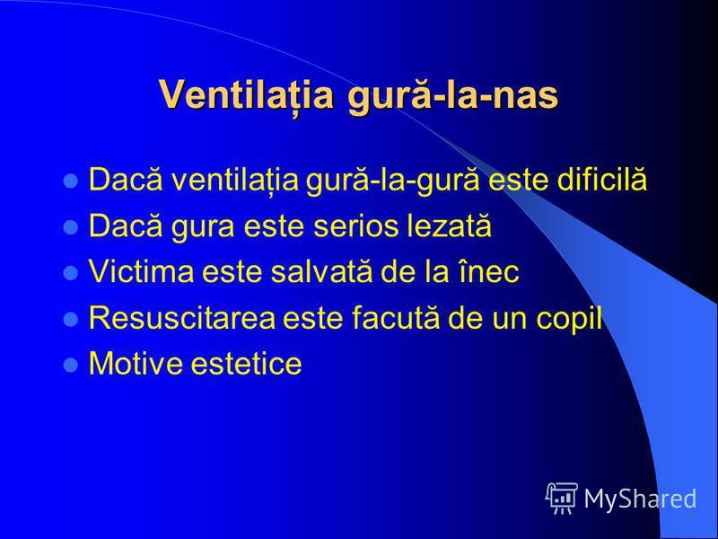 Ventilaţia gură-la-nas Dacă ventilaţia gură-la-gură este dificilă Dacă gura este serios lezată Victima este salvată de la înec Resuscitarea este facută de un copil Motive estetice