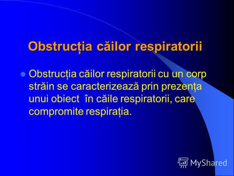 Obstrucţia căilor respiratorii Obstrucţia căilor respiratorii cu un corp străin se caracterizează prin prezenţa unui obiect în căile respiratorii, care compromite respiraţia.