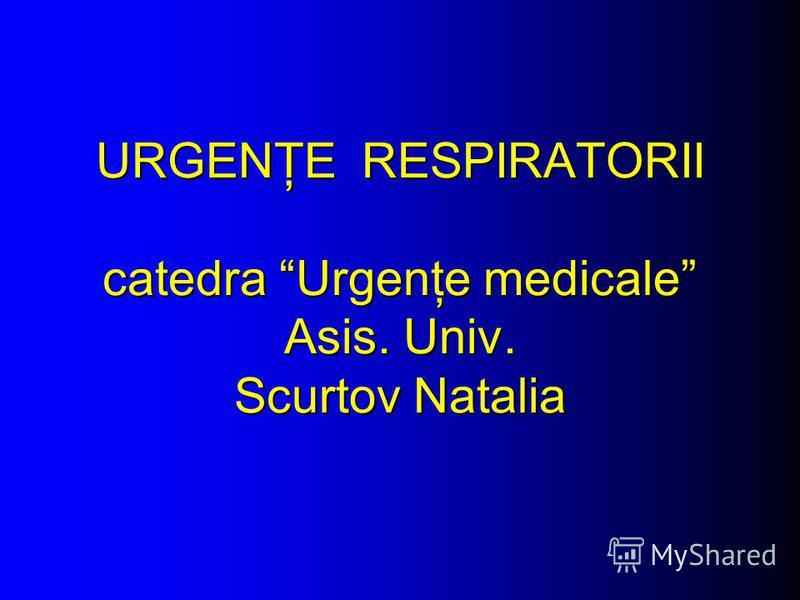 URGENŢE RESPIRATORII catedra Urgenţe medicale Asis. Univ. Scurtov Natalia