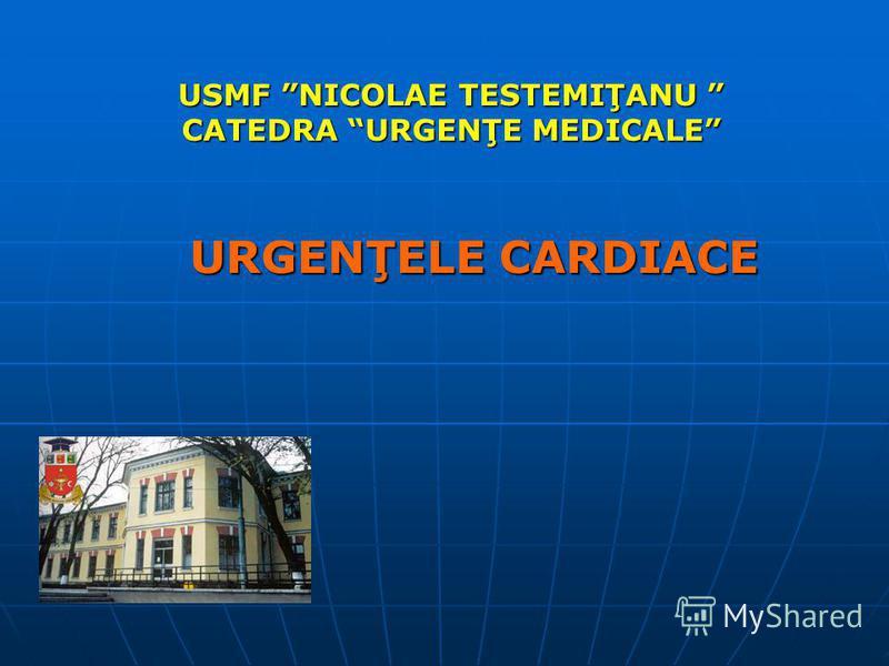 USMF NICOLAE TESTEMIŢANU CATEDRA URGENŢE MEDICALE URGENŢELE CARDIACE