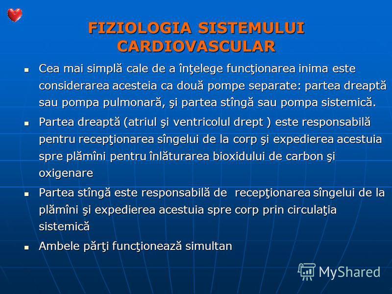 FIZIOLOGIA SISTEMULUI CARDIOVASCULAR Cea mai simplă cale de a înţelege funcţionarea inima este considerarea acesteia ca două pompe separate: partea dreaptă sau pompa pulmonară, şi partea stîngă sau pompa sistemică. Cea mai simplă cale de a înţelege f