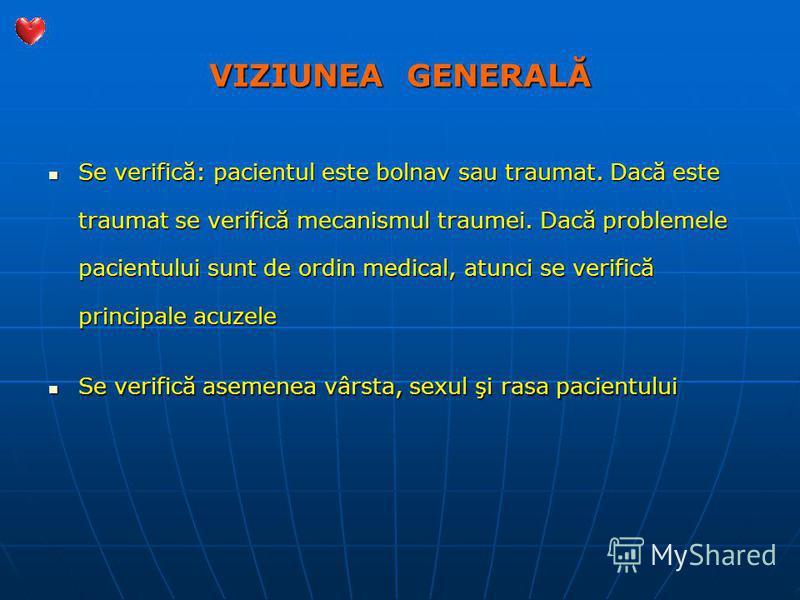 VIZIUNEA GENERALĂ Se verifică: pacientul este bolnav sau traumat. Dacă este traumat se verifică mecanismul traumei. Dacă problemele pacientului sunt de ordin medical, atunci se verifică principale acuzele Se verifică: pacientul este bolnav sau trauma