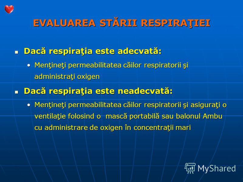 EVALUAREA STĂRII RESPIRAŢIEI Dacă respiraţia este adecvată: Dacă respiraţia este adecvată: Menţineţi permeabilitatea căilor respiratorii şi administraţi oxigenMenţineţi permeabilitatea căilor respiratorii şi administraţi oxigen Dacă respiraţia este n