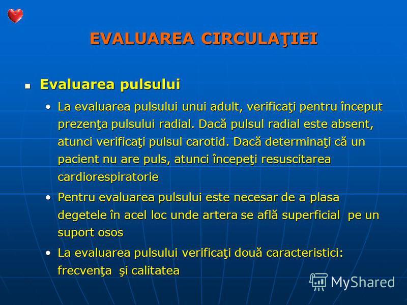 EVALUAREA CIRCULAŢIEI Evaluarea pulsului Evaluarea pulsului La evaluarea pulsului unui adult, verificaţi pentru început prezenţa pulsului radial. Dacă pulsul radial este absent, atunci verificaţi pulsul carotid. Dacă determinaţi că un pacient nu are
