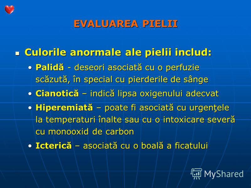 EVALUAREA PIELII Culorile anormale ale pielii includ: Culorile anormale ale pielii includ: Palidă - deseori asociată cu o perfuzie scăzută, în special cu pierderile de sângePalidă - deseori asociată cu o perfuzie scăzută, în special cu pierderile de