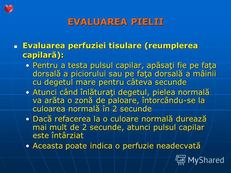 EVALUAREA PIELII Evaluarea perfuziei tisulare (reumplerea capilară): Evaluarea perfuziei tisulare (reumplerea capilară): Pentru a testa pulsul capilar, apăsaţi fie pe faţa dorsală a piciorului sau pe faţa dorsală a mâinii cu degetul mare pentru câtev