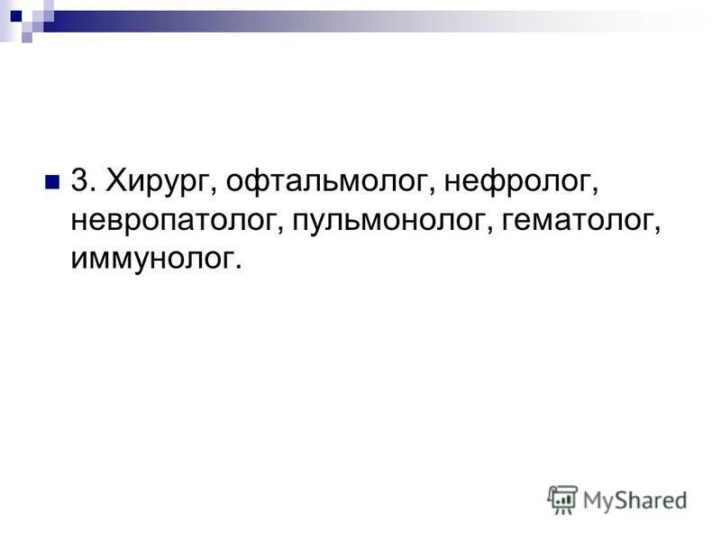 3. Хирург, офтальмолог, нефролог, невропатолог, пульмонолог, гематолог, иммунолог.