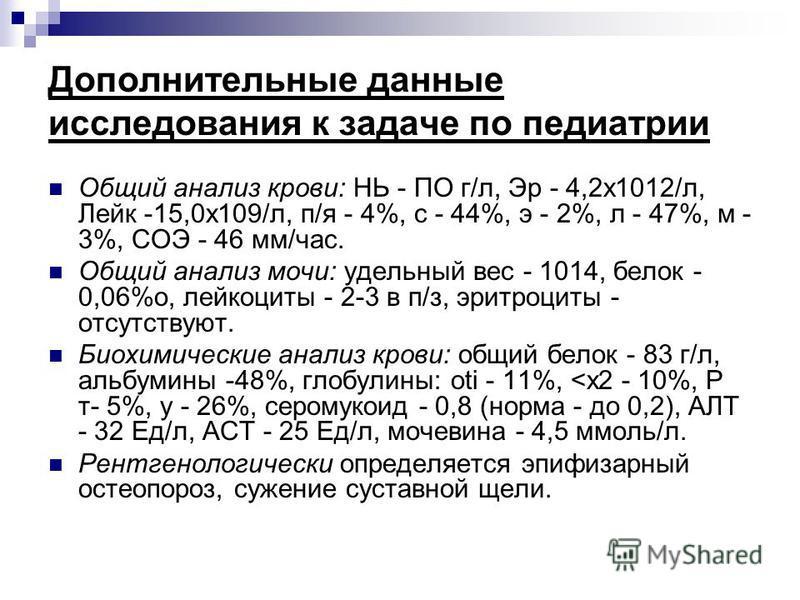 Дополнительные данные исследования к задаче по педиатрии Общий анализ крови: НЬ - ПО г/л, Эр - 4,2 х 1012/л, Лейк -15,0 х 109/л, п/я - 4%, с - 44%, э - 2%, л - 47%, м - 3%, СОЭ - 46 мм/час. Общий анализ мочи: удельный вес - 1014, белок - 0,06%о, лейк