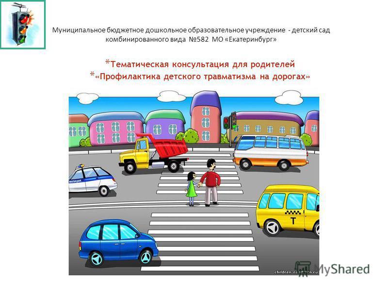 * Тематическая консультация для родителей * «Профилактика детского травматизма на дорогах» * Муниципальное бюджетное дошкольное образовательное учреждение - детский сад комбинированного вида 582 МО «Екатеринбург»