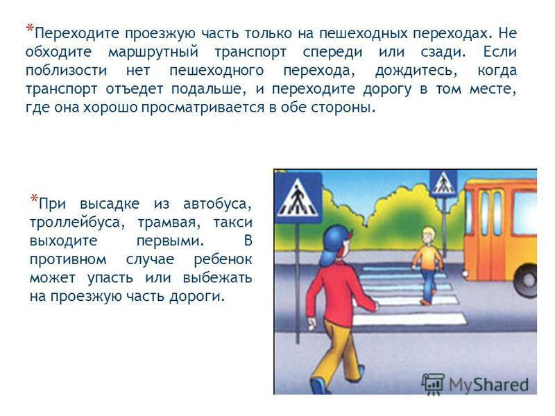 * Переходите проезжую часть только на пешеходных переходах. Не обходите маршрутный транспорт спереди или сзади. Если поблизости нет пешеходного перехода, дождитесь, когда транспорт отъедет подальше, и переходите дорогу в том месте, где она хорошо про