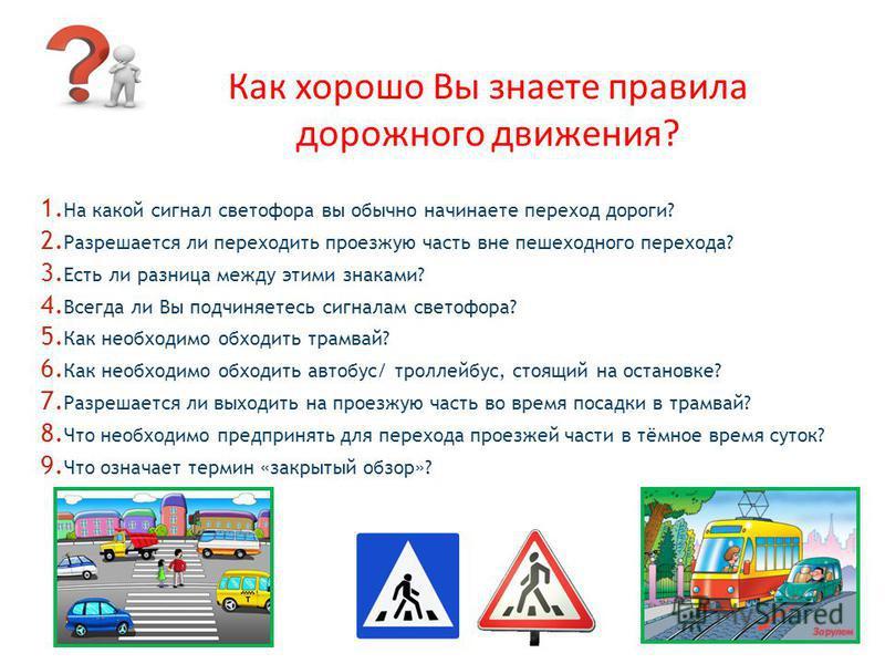 Как хорошо Вы знаете правила дорожного движения? 1. На какой сигнал светофора вы обычно начинаете переход дороги? 2. Разрешается ли переходить проезжую часть вне пешеходного перехода? 3. Есть ли разница между этими знаками? 4. Всегда ли Вы подчиняете