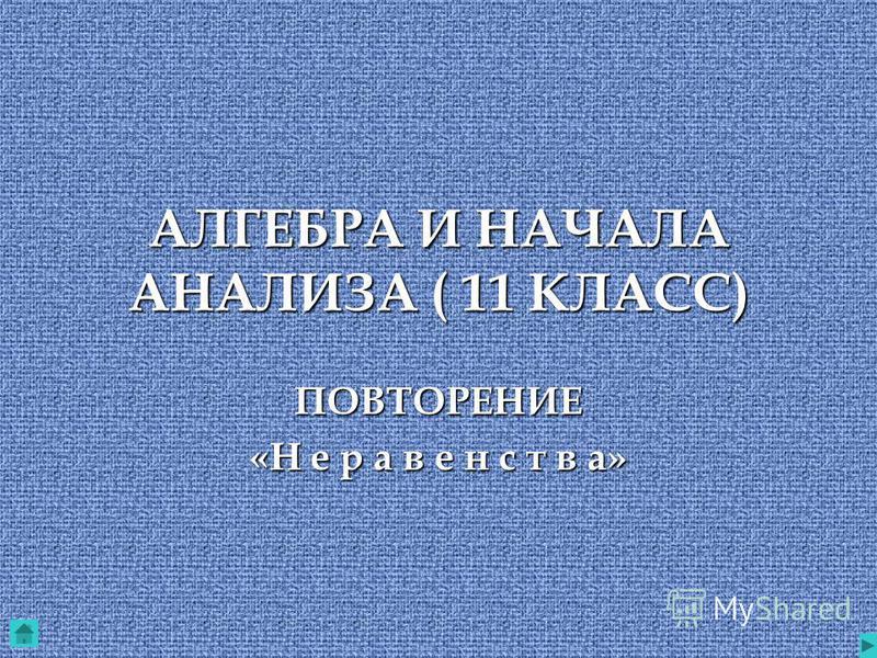 АЛГЕБРА И НАЧАЛА АНАЛИЗА ( 11 КЛАСС) ПОВТОРЕНИЕ «Н е р а в е н с т в а»