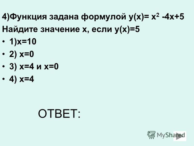 4)Функция задана формулой у(х)= х 2 -4 х+5 Найдите значение х, если у(х)=5 1)х=10 2) х=0 3) х=4 и х=0 4) х=4 ОТВЕТ:
