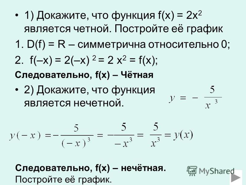 1) Докажите, что функция f(x) = 2x 2 является четной. Постройте её график 1. D(f) = R – симметрична относительно 0; 2. f(–x) = 2(–x) 2 = 2 x 2 = f(x); Следовательно, f(x) – Чётная 2) Докажите, что функция является нечетной. Следовательно, f(x) – нечё