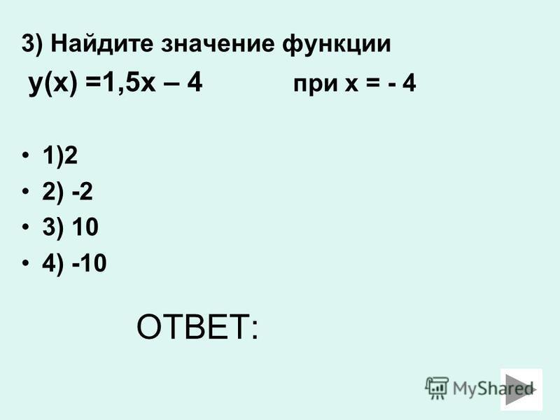 3) Найдите значение функции у(х) =1,5 х – 4 при х = - 4 1)2 2) -2 3) 10 4) -10 ОТВЕТ: