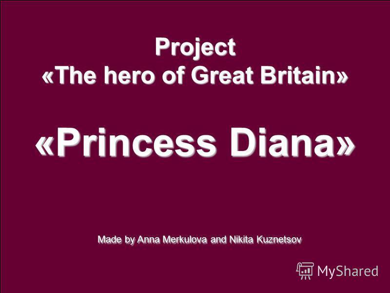 Project «The hero of Great Britain» «Princess Diana» Made by Anna Merkulova and Nikita Kuznetsov Made by Anna Merkulova and Nikita Kuznetsov
