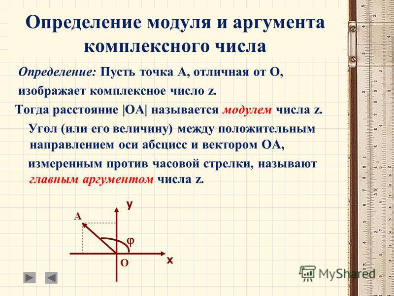 Определение модуля и аргумента комплексного числа Определение: Пусть точка А, отличная от О, изображает комплексное число z. Тогда расстояние |ОА| называется модулем числа z. Угол (или его величину) между положительным направлением оси абсцисс и вект
