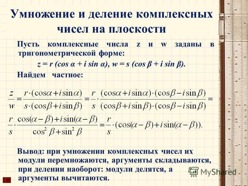 Умножение и деление комплексных чисел на плоскости Пусть комплексные числа z и w заданы в тригонометрической форме: z = r (cos α + i sin α), w = s (cos β + i sin β). Найдем частное: Вывод: при умножении комплексных чисел их модули перемножаются, аргу