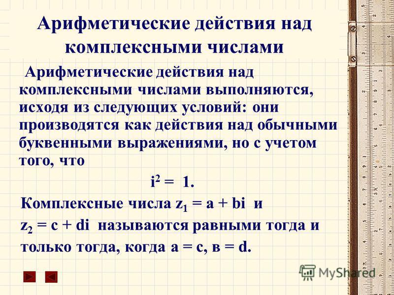 Арифметические действия над комплексными числами Арифметические действия над комплексными числами выполняются, исходя из следующих условий: они производятся как действия над обычными буквенными выражениями, но с учетом того, что i 2 =  1. Комплексны
