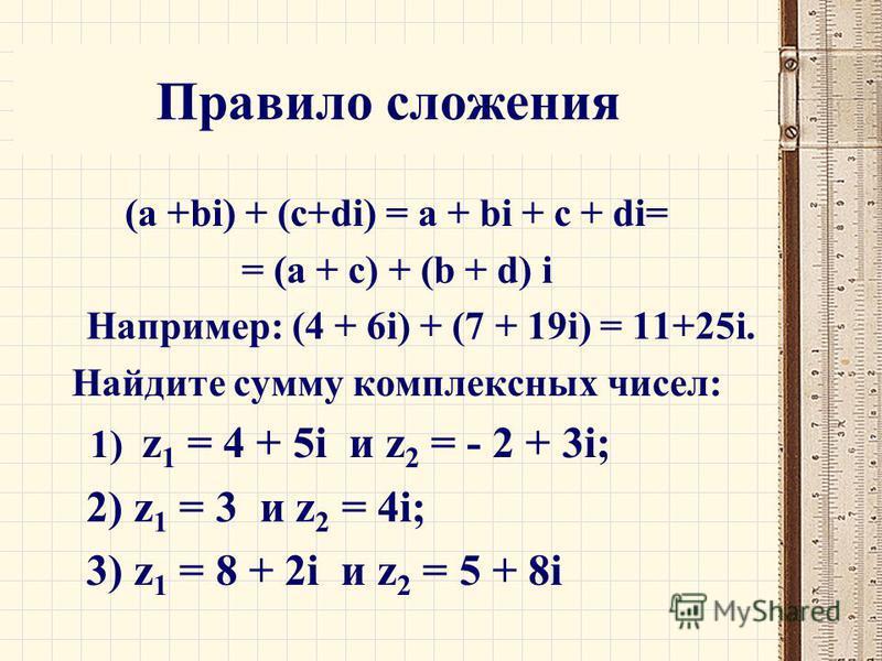 Правило сложения (a +bi) + (с+di) = a + bi + c + di= = (a + c) + (b + d) i Например: (4 + 6i) + (7 + 19i) = 11+25i. Найдите сумму комплексных чисел: 1) z 1 = 4 + 5i и z 2 = - 2 + 3i; 2) z 1 = 3 и z 2 = 4i; 3) z 1 = 8 + 2i и z 2 = 5 + 8i