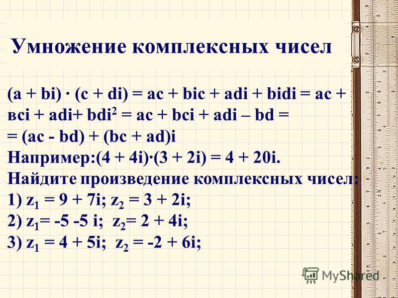 Умножение комплексных чисел (a + bi) · (c + di) = ac + bic + adi + bidi = ас + всi + adi+ bdi 2 = ac + bci + adi – bd = = (ac - bd) + (bc + ad)i Например:(4 + 4i)·(3 + 2i) = 4 + 20i. Найдите произведение комплексных чисел: 1) z 1 = 9 + 7i; z 2 = 3 +
