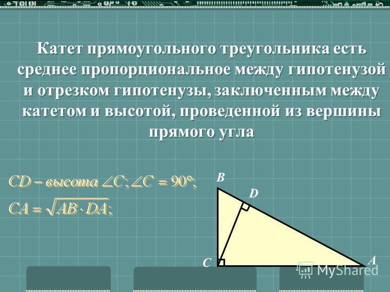 Высота прямоугольного треугольника, проведенная из вершины прямого угла, есть среднее геометрическое между отрезками, на которые делится гипотенуза этой высотой D А С В