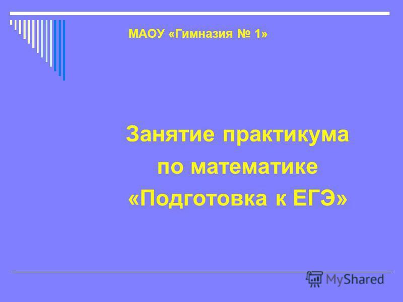 МАОУ «Гимназия 1» Занятие практикума по математике «Подготовка к ЕГЭ»