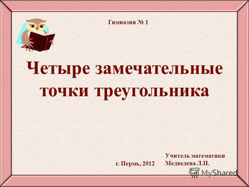 Четыре замечательные точки треугольника г. Пермь, 2012 Гимназия 1 Учитель математики Медведева Л.П.