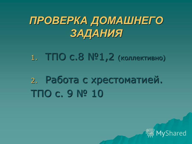 ПРОВЕРКА ДОМАШНЕГО ЗАДАНИЯ 1. ТПО с.8 1,2 (коллективно) 2. Работа с хрестоматией. ТПО с. 9 10