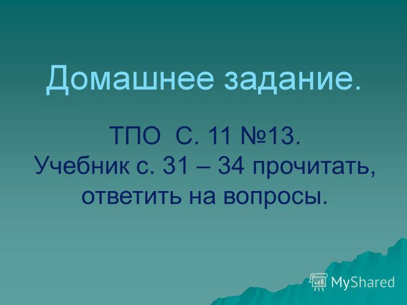 ТПО С. 11 13. Учебник с. 31 – 34 прочитать, ответить на вопросы.