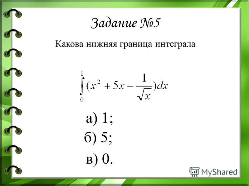 Задание 5 Какова нижняя граница интеграла ? б) 5; а) 1; в) 0.