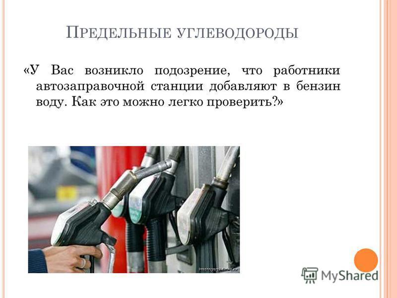 П РЕДЕЛЬНЫЕ УГЛЕВОДОРОДЫ «У Вас возникло подозрение, что работники автозаправочной станции добавляют в бензин воду. Как это можно легко проверить?»
