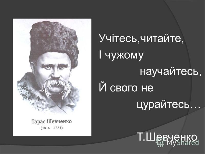 Учітесь,читайте, І чужому научайтесь, Й свого не цурайтесь… Т.Шевченко