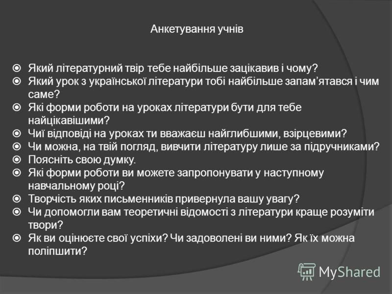 Анкетування учнів Який літературний твір тебе найбільше зацікавив і чому? Який урок з української літератури тобі найбільше запамятався і чим саме? Які форми роботи на уроках літератури бути для тебе найцікавішими? Чиї відповіді на уроках ти вважаєш