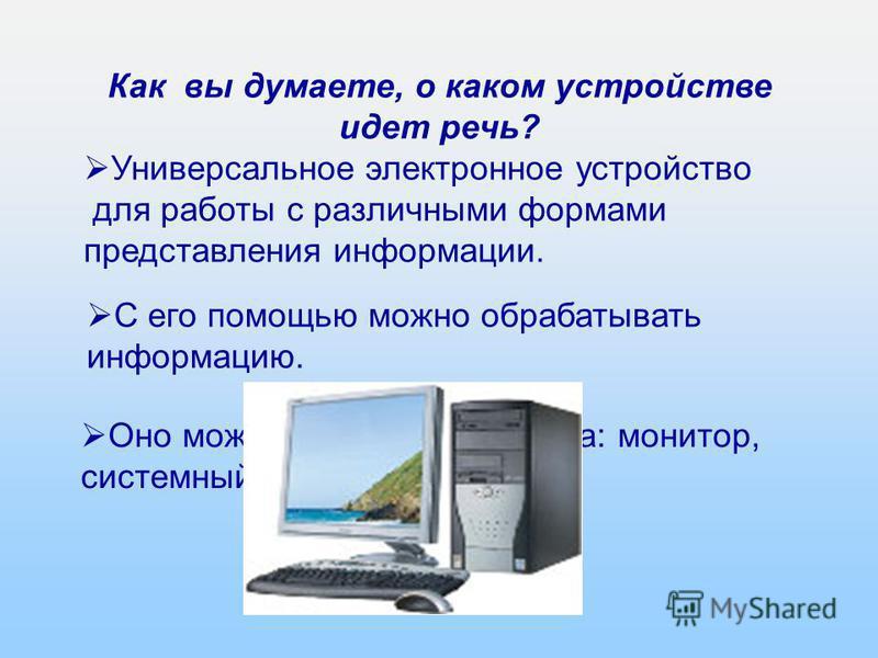 6 из 16 Как вы думаете, о каком устройстве идет речь? Универсальное электронное устройство для работы с различными формами представления информации. С его помощью можно обрабатывать информацию. Оно может состоять из набора: монитор, системный блок, к