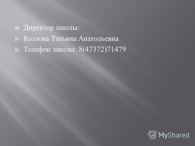 Директор школы : Козлова Татьяна Анатольевна Телефон школы : 8(47372)71479