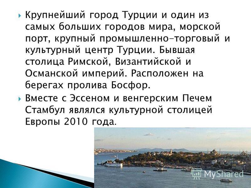 Крупнейший город Турции и один из самых больших городов мира, морской порт, крупный промышленно-торговый и культурный центр Турции. Бывшая столица Римской, Византийской и Османской империй. Расположен на берегах пролива Босфор. Вместе с Эссеном и вен