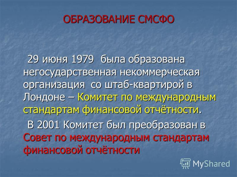 ОБРАЗОВАНИЕ СМСФО 29 июня 1979 была образована негосударственная некоммерческая организация со штаб-квартирой в Лондоне – Комитет по международным стандартам финансовой отчётности. 29 июня 1979 была образована негосударственная некоммерческая организ
