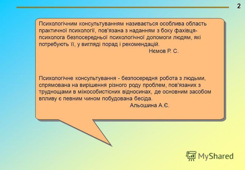 2 Психологічним консультуванням називається особлива область практичної психології, пов'язана з наданням з боку фахівця- психолога безпосередньої психологічної допомоги людям, які потребують її, у вигляді порад і рекомендацій. Нємов Р. С. Психологічн