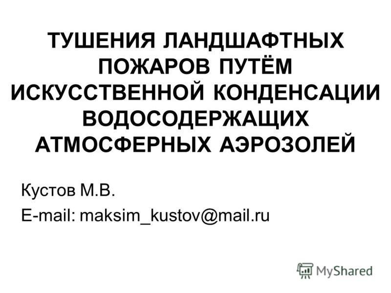 ТУШЕНИЯ ЛАНДШАФТНЫХ ПОЖАРОВ ПУТЁМ ИСКУССТВЕННОЙ КОНДЕНСАЦИИ ВОДОСОДЕРЖАЩИХ АТМОСФЕРНЫХ АЭРОЗОЛЕЙ Кустов М.В. E-mail: maksim_kustov@mail.ru