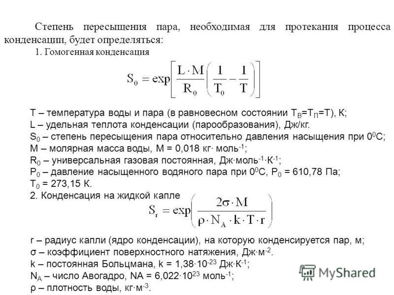 Степень пересыщения пара, необходимая для протекания процесса конденсации, будет определяться: 1. Гомогенная конденсация Т – температура воды и пара (в равновесном состоянии Т В =Т П =Т), К; L – удельная теплота конденсации (парообразования), Дж/кг.