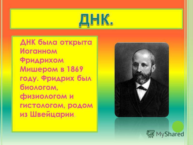 ДНК была открыта Иоганном Фридрихом Мишером в 1869 году. Фридрих был биологом, физиологом и гистологом, родом из Швейцарии.